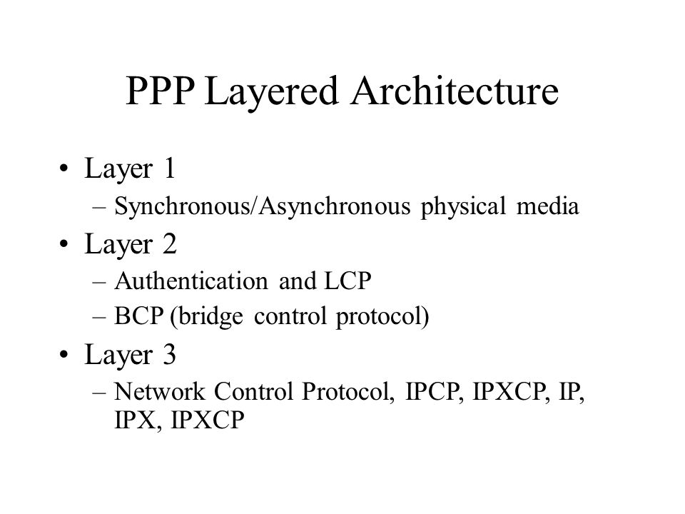 PPP Layered Architecture Layer 1 –Synchronous/Asynchronous physical media Layer 2 –Authentication and LCP –BCP (bridge control protocol) Layer 3 –Network Control Protocol, IPCP, IPXCP, IP, IPX, IPXCP