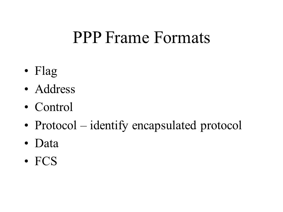 PPP Frame Formats Flag Address Control Protocol – identify encapsulated protocol Data FCS