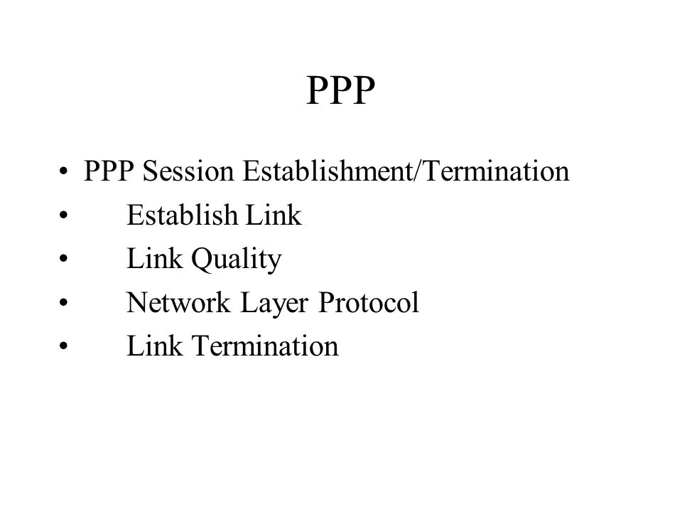 PPP PPP Session Establishment/Termination Establish Link Link Quality Network Layer Protocol Link Termination