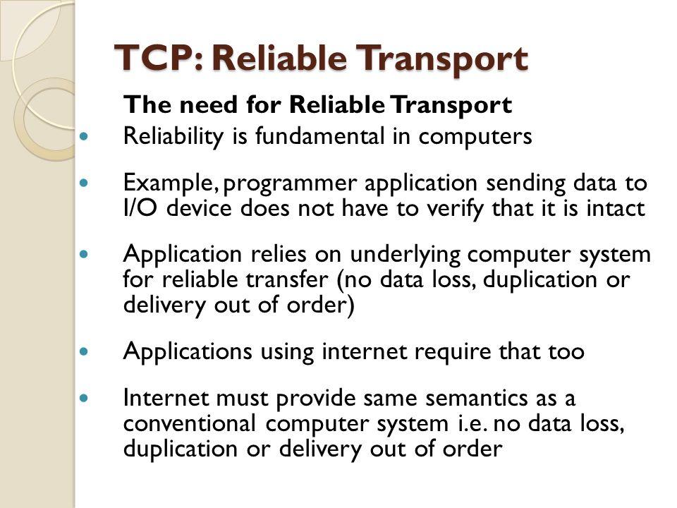 TCP: Reliable Transport TCP: Reliable Transport The need for Reliable Transport Reliability is fundamental in computers Example, programmer applicatio