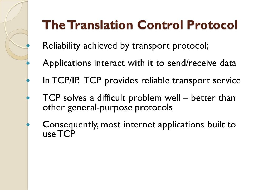 The Translation Control Protocol The Translation Control Protocol Reliability achieved by transport protocol; Applications interact with it to send/re