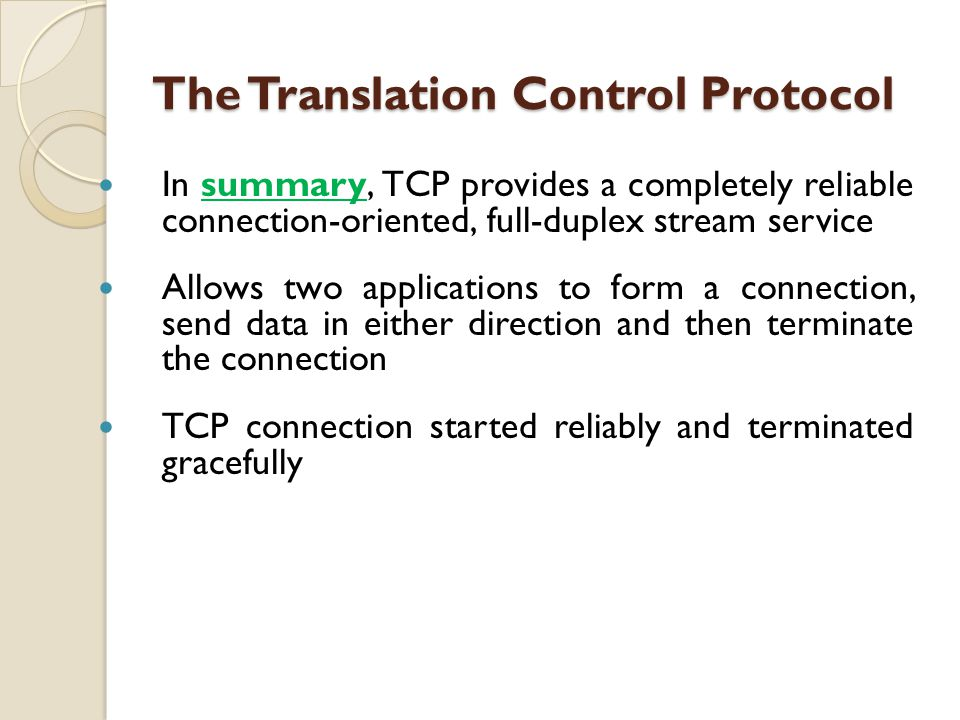 In summary, TCP provides a completely reliable connection-oriented, full-duplex stream service Allows two applications to form a connection, send data