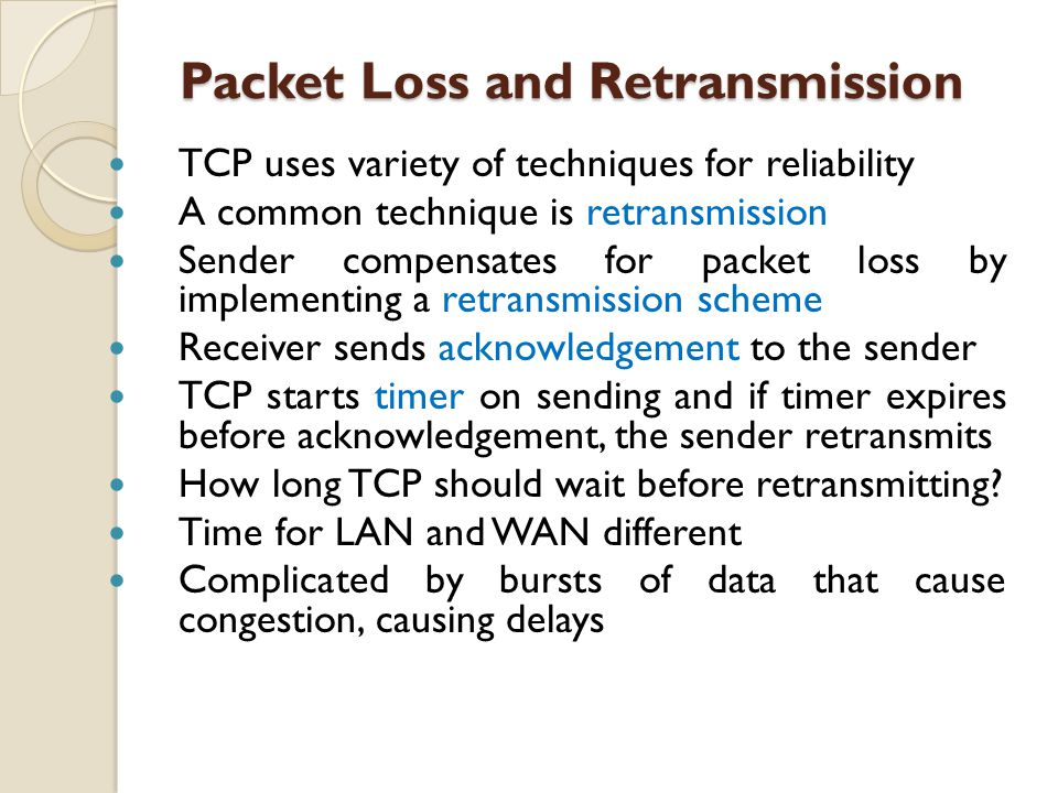 Packet Loss and Retransmission Packet Loss and Retransmission TCP uses variety of techniques for reliability A common technique is retransmission Send
