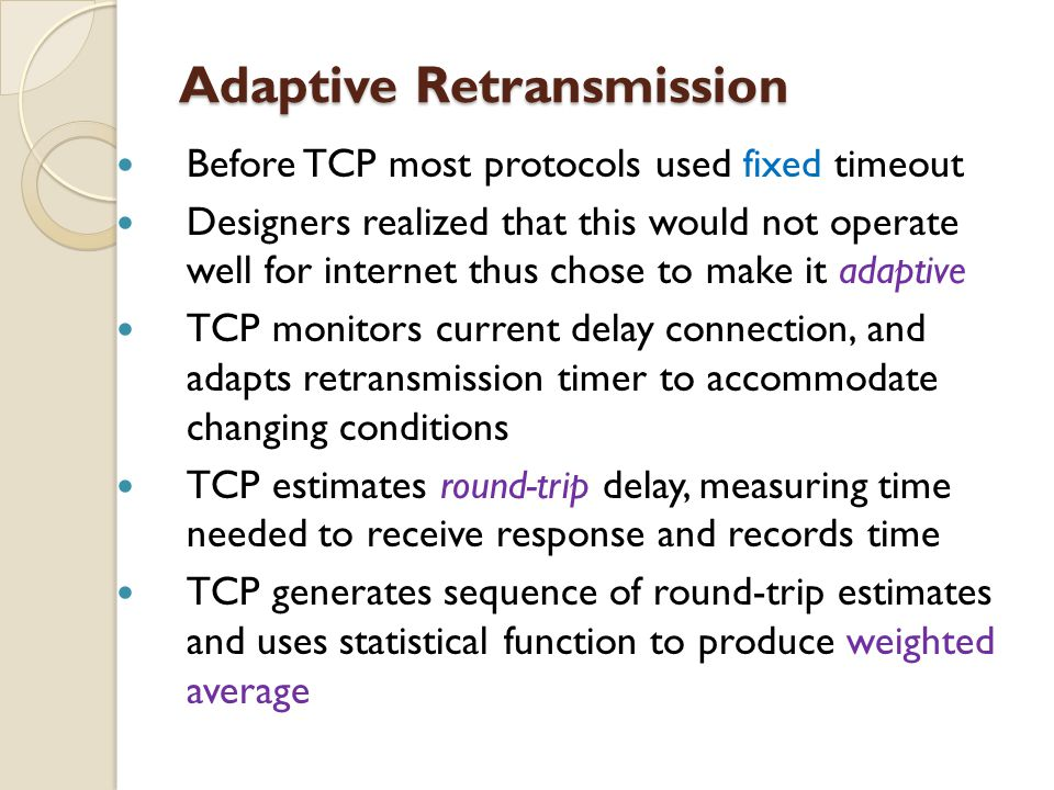 Adaptive Retransmission Adaptive Retransmission Before TCP most protocols used fixed timeout Designers realized that this would not operate well for i