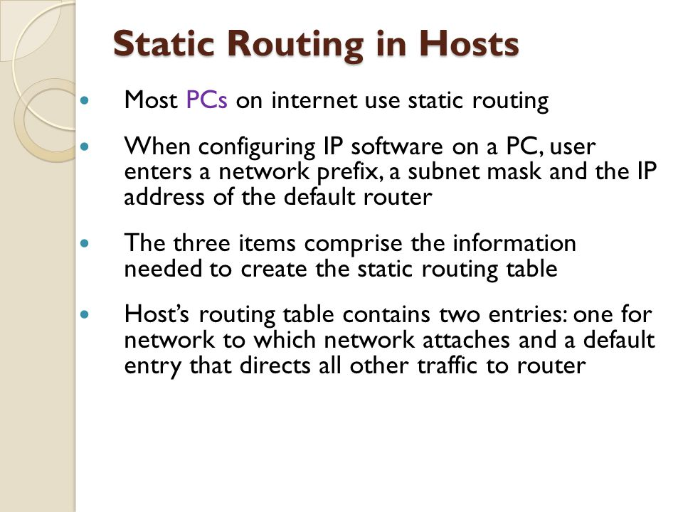 Most PCs on internet use static routing When configuring IP software on a PC, user enters a network prefix, a subnet mask and the IP address of the de
