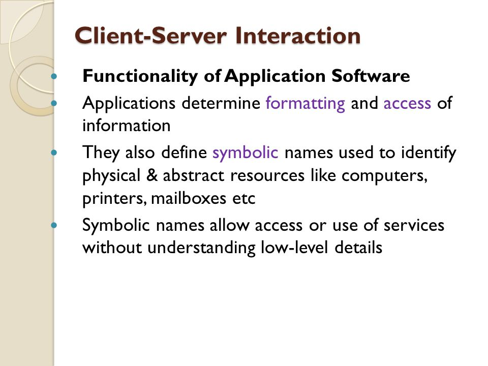 Client-Server Interaction Functionality of Application Software Applications determine formatting and access of information They also define symbolic