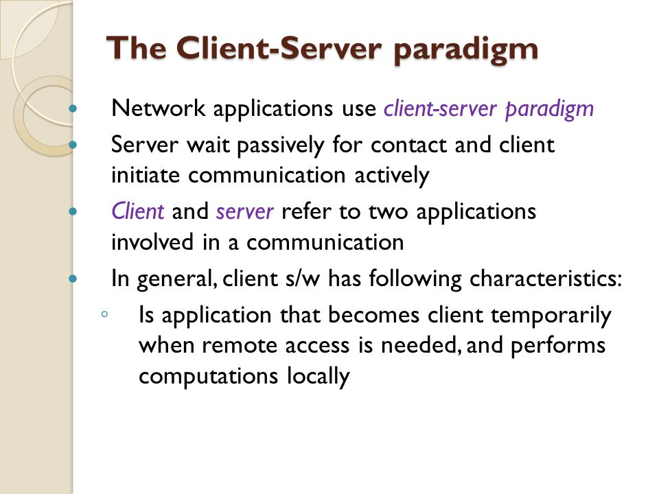 The Client-Server paradigm Network applications use client-server paradigm Server wait passively for contact and client initiate communication activel