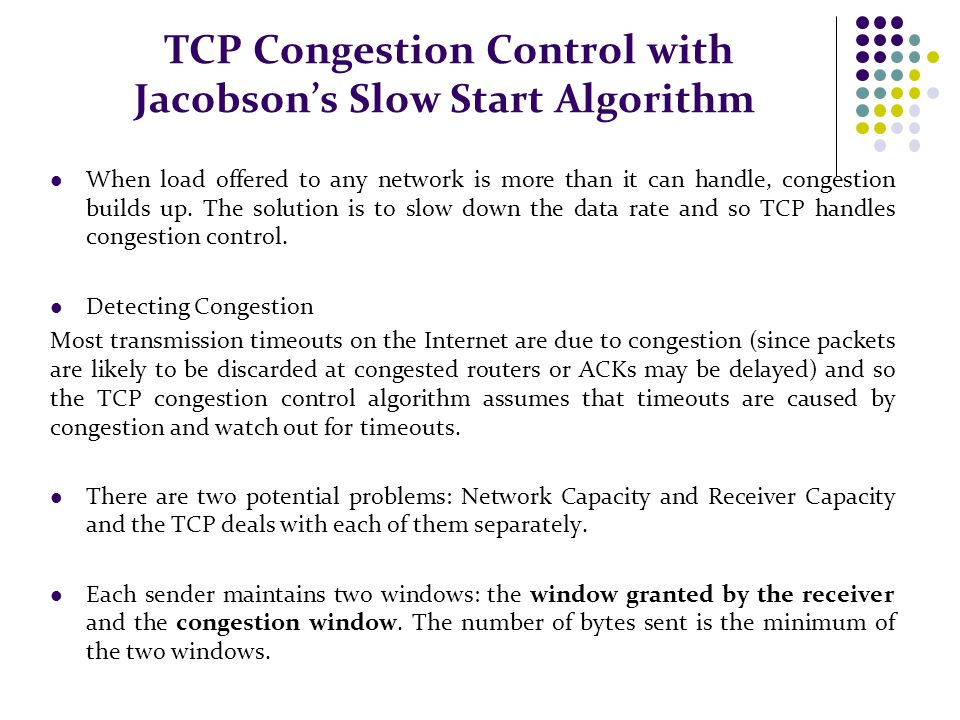 TCP Congestion Control with Jacobson's Slow Start Algorithm When load offered to any network is more than it can handle, congestion builds up. The sol
