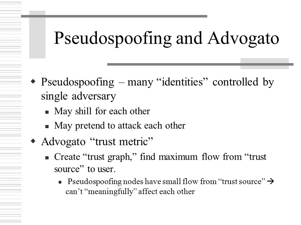 Pseudospoofing and Advogato  Pseudospoofing – many identities controlled by single adversary May shill for each other May pretend to attack each other  Advogato trust metric Create trust graph, find maximum flow from trust source to user.