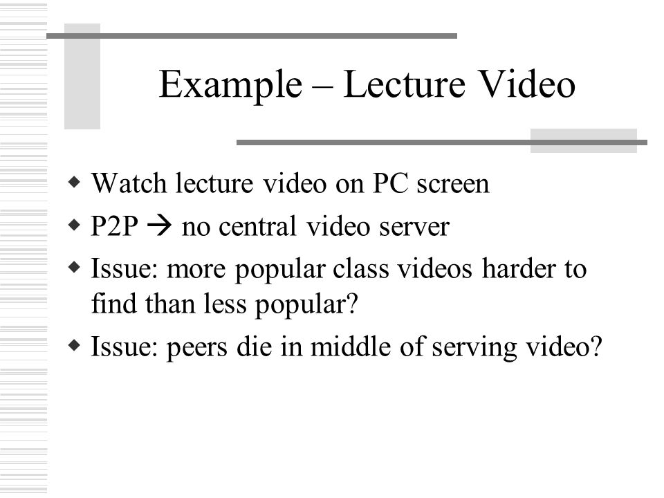 Example – Lecture Video  Watch lecture video on PC screen  P2P  no central video server  Issue: more popular class videos harder to find than less popular.