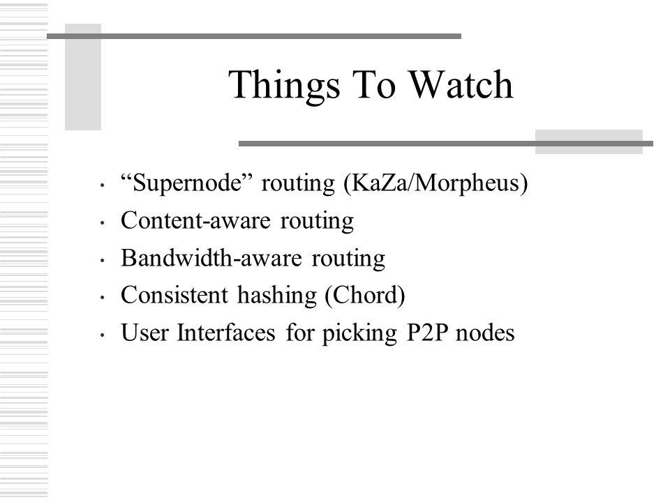 Things To Watch Supernode routing (KaZa/Morpheus) Content-aware routing Bandwidth-aware routing Consistent hashing (Chord) User Interfaces for picking P2P nodes