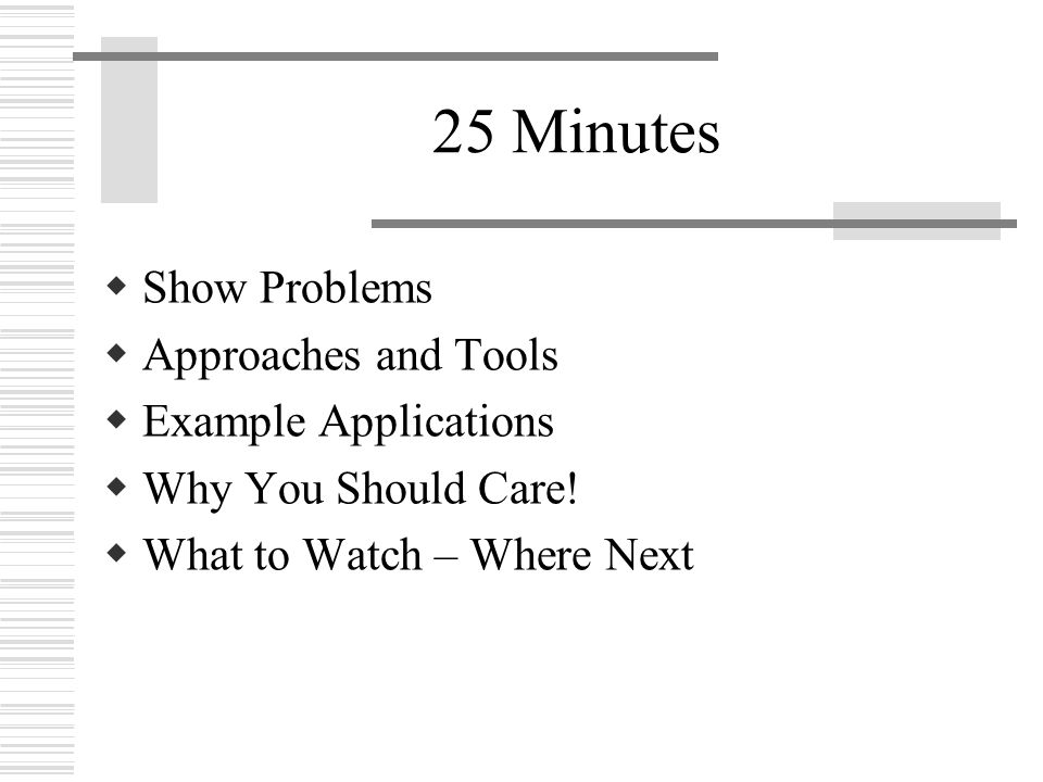 25 Minutes  Show Problems  Approaches and Tools  Example Applications  Why You Should Care.