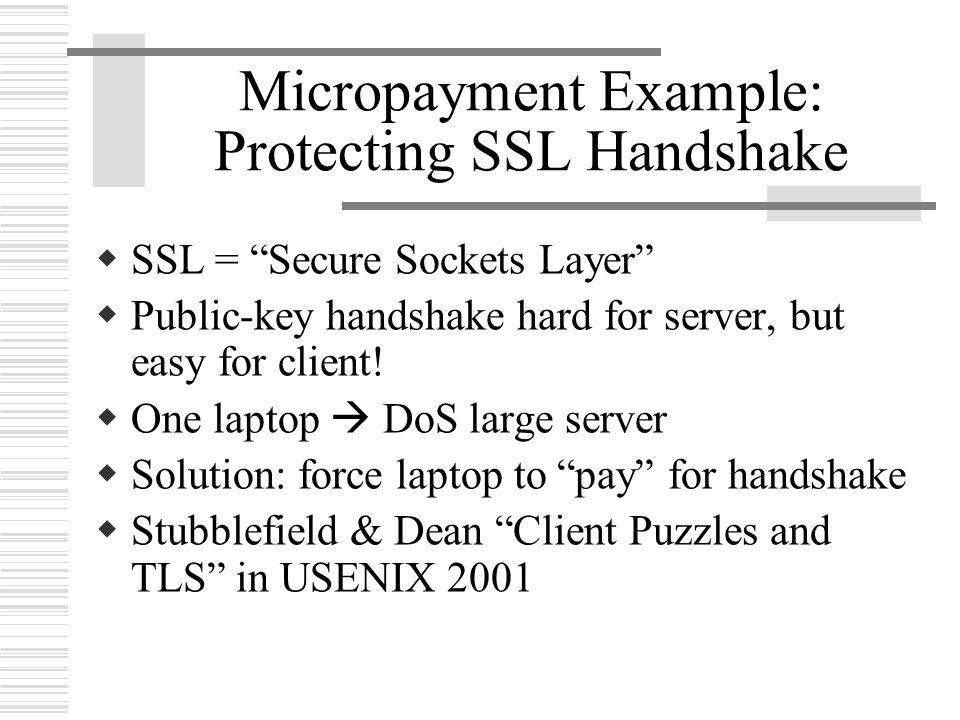 Micropayment Example: Protecting SSL Handshake  SSL = Secure Sockets Layer  Public-key handshake hard for server, but easy for client.