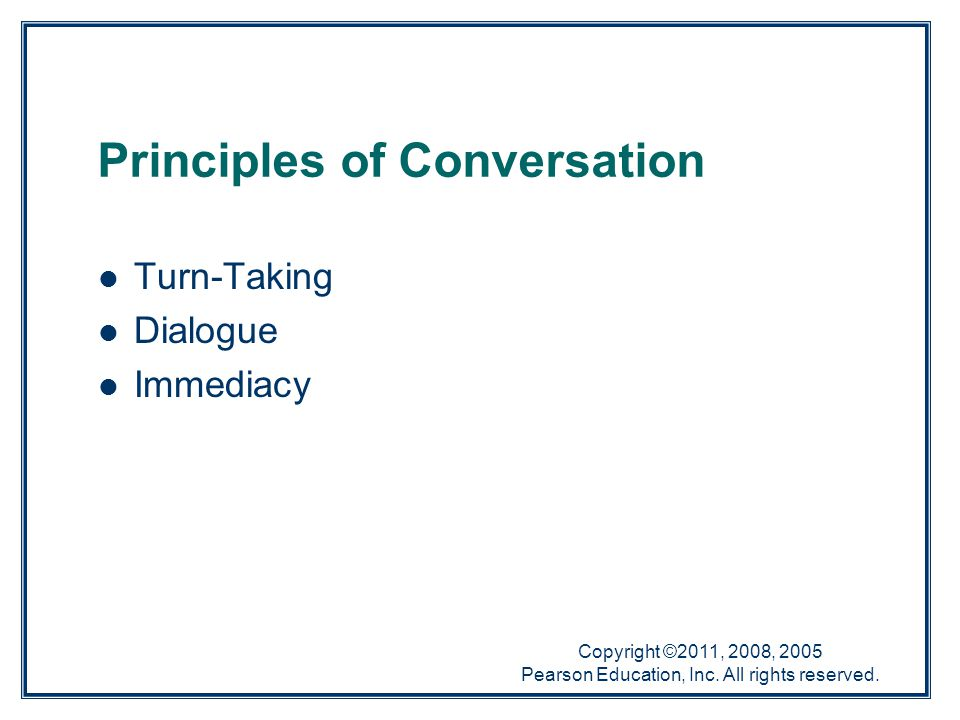 Copyright ©2011, 2008, 2005 Pearson Education, Inc. All rights reserved. Principles of Conversation Turn-Taking Dialogue Immediacy