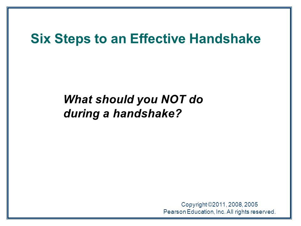 Copyright ©2011, 2008, 2005 Pearson Education, Inc. All rights reserved. Six Steps to an Effective Handshake What should you NOT do during a handshake