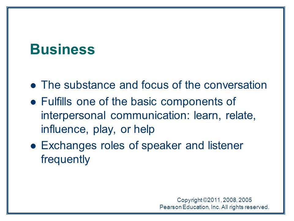 Copyright ©2011, 2008, 2005 Pearson Education, Inc. All rights reserved. The substance and focus of the conversation Fulfills one of the basic compone