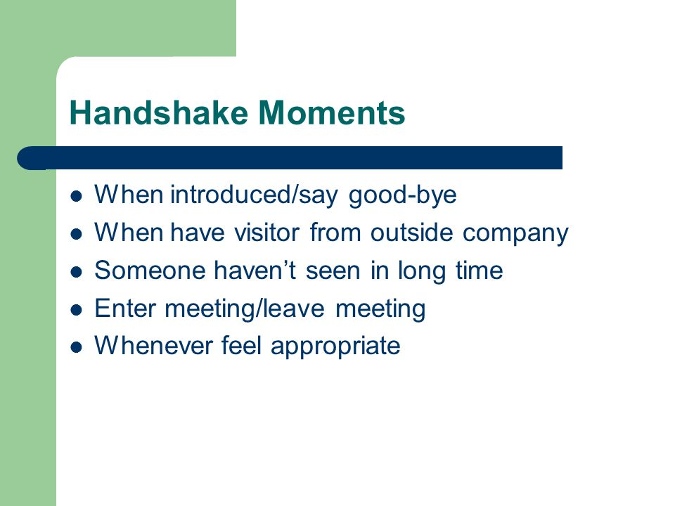 Handshake Moments When introduced/say good-bye When have visitor from outside company Someone haven't seen in long time Enter meeting/leave meeting Whenever feel appropriate