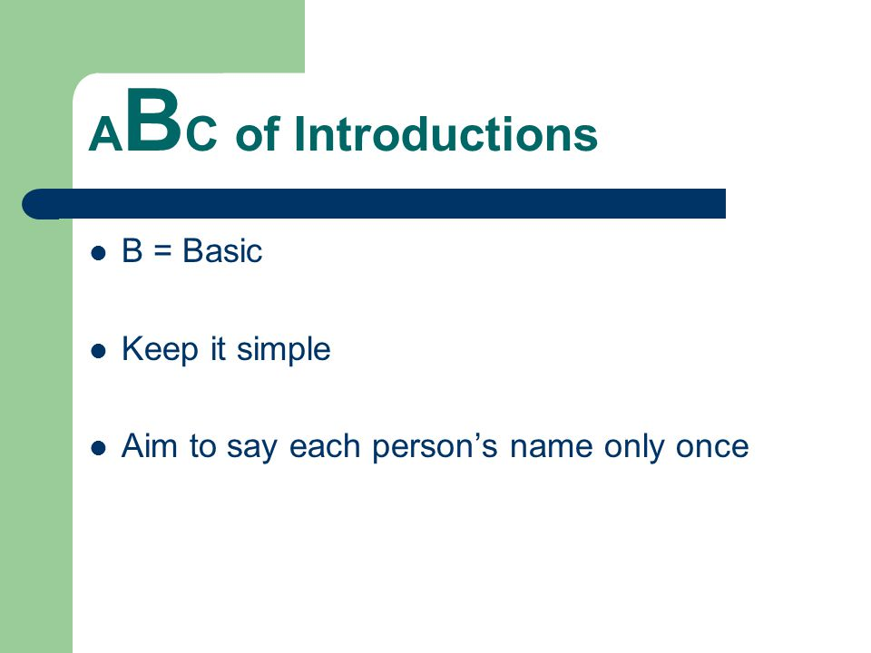 A B C of Introductions B = Basic Keep it simple Aim to say each person's name only once