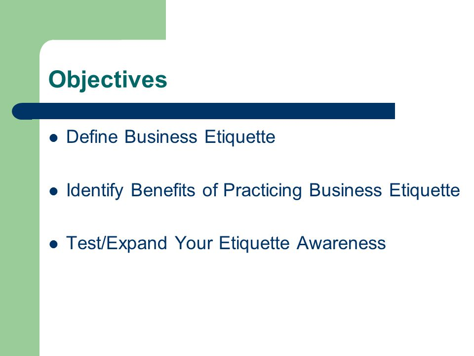 Objectives Define Business Etiquette Identify Benefits of Practicing Business Etiquette Test/Expand Your Etiquette Awareness