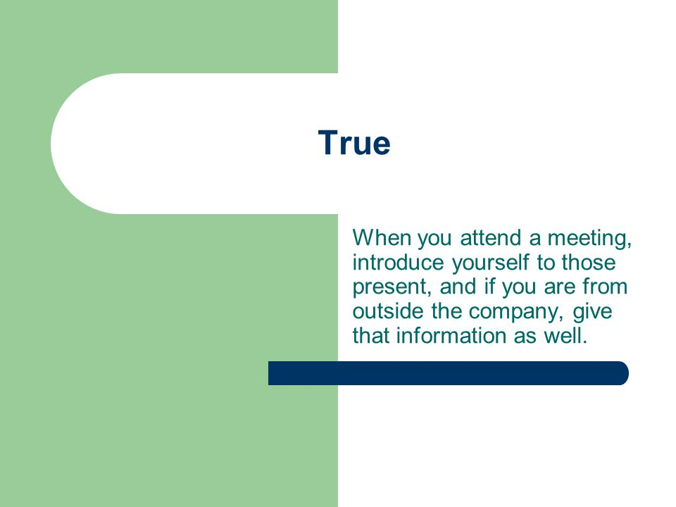 True When you attend a meeting, introduce yourself to those present, and if you are from outside the company, give that information as well.