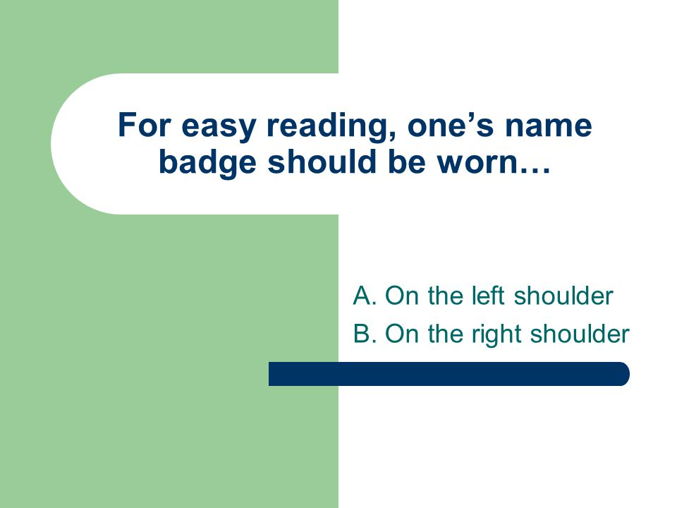 For easy reading, one's name badge should be worn… A. On the left shoulder B. On the right shoulder