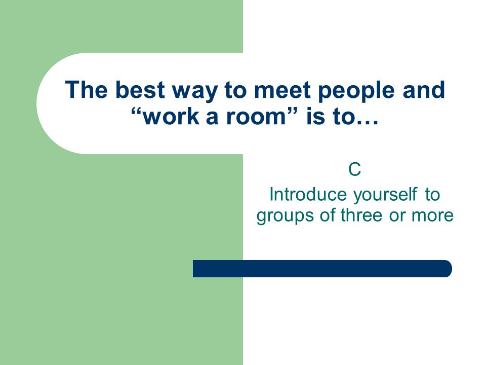 The best way to meet people and work a room is to… C Introduce yourself to groups of three or more
