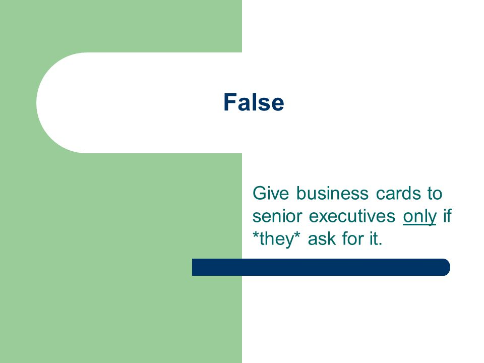 False Give business cards to senior executives only if *they* ask for it.