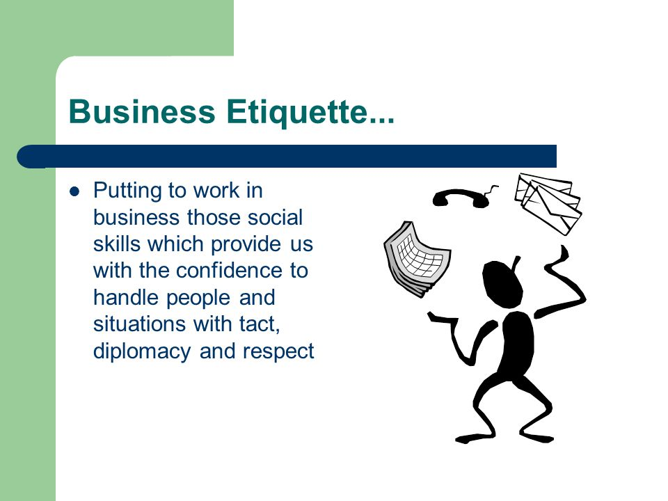 Business Etiquette... Putting to work in business those social skills which provide us with the confidence to handle people and situations with tact,
