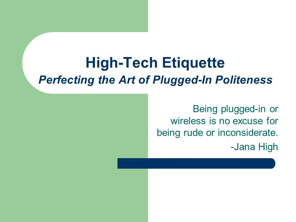 High-Tech Etiquette Perfecting the Art of Plugged-In Politeness Being plugged-in or wireless is no excuse for being rude or inconsiderate.