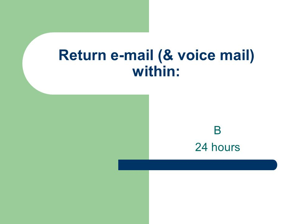 Return e-mail (& voice mail) within: B 24 hours