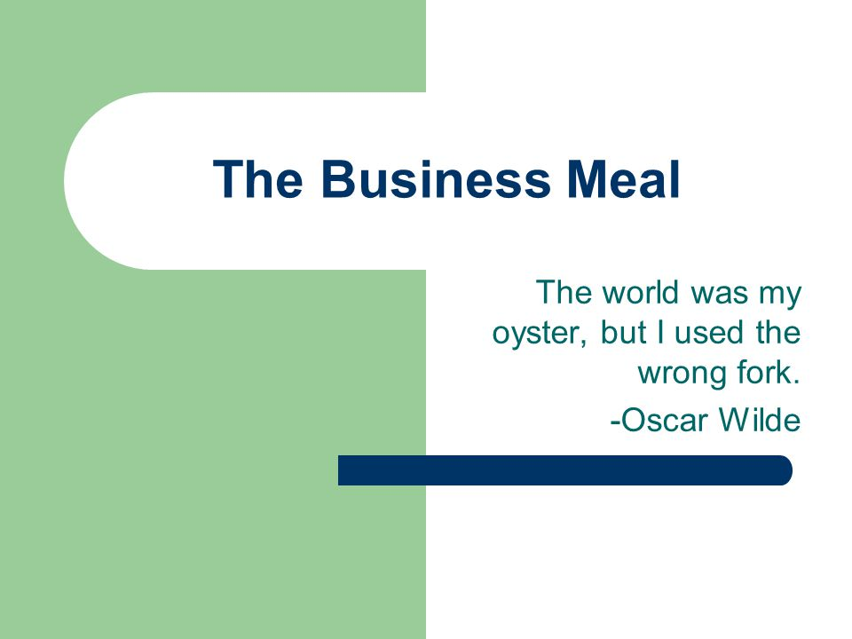 The Business Meal The world was my oyster, but I used the wrong fork. -Oscar Wilde