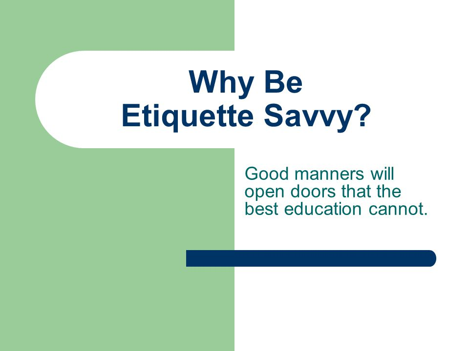 Why Be Etiquette Savvy Good manners will open doors that the best education cannot.