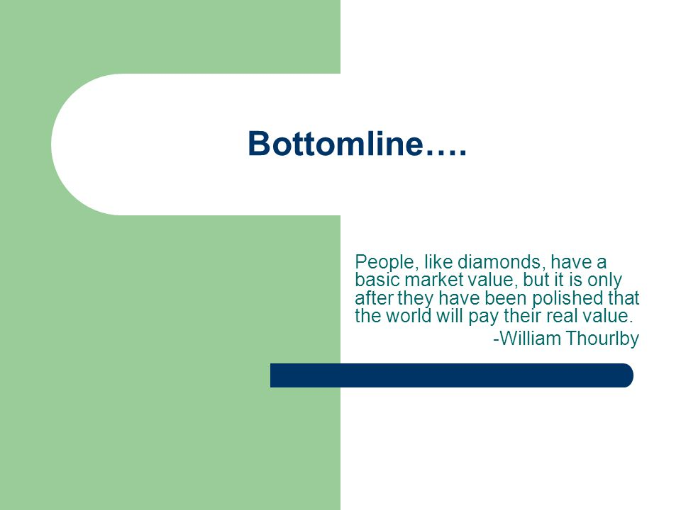 Bottomline…. People, like diamonds, have a basic market value, but it is only after they have been polished that the world will pay their real value.