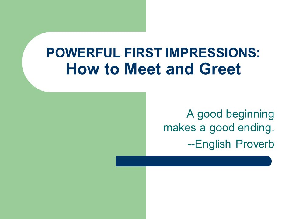 POWERFUL FIRST IMPRESSIONS: How to Meet and Greet A good beginning makes a good ending.