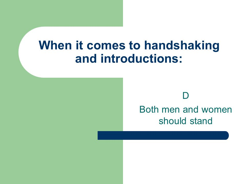When it comes to handshaking and introductions: D Both men and women should stand