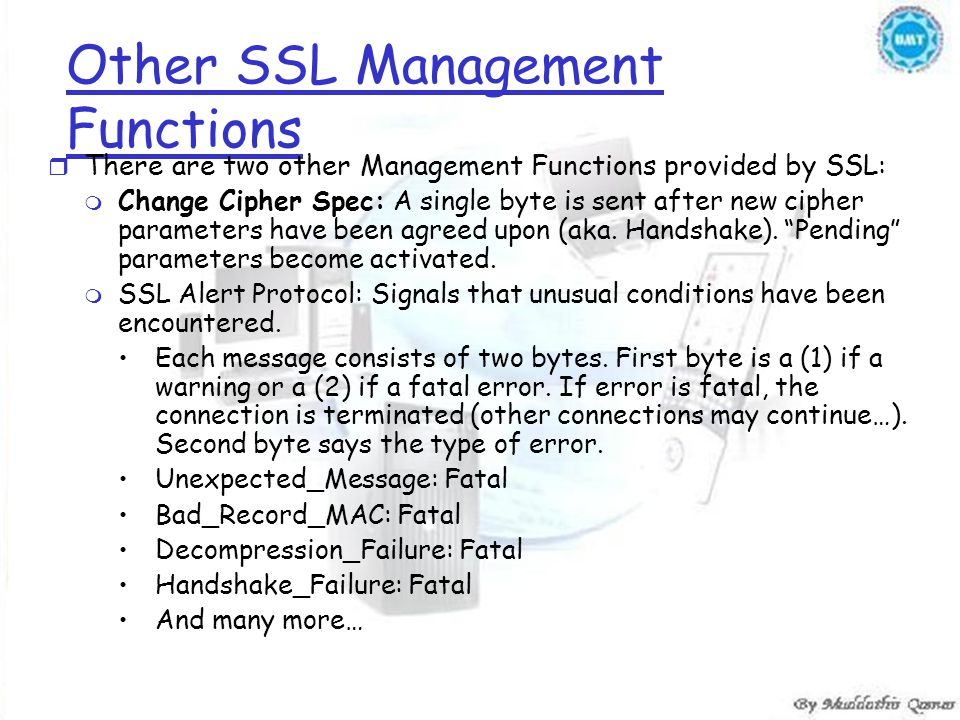 Other SSL Management Functions r There are two other Management Functions provided by SSL: m Change Cipher Spec: A single byte is sent after new cipher parameters have been agreed upon (aka.