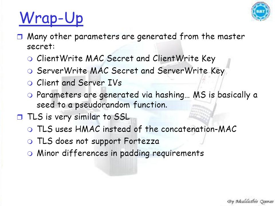 Wrap-Up r Many other parameters are generated from the master secret: m ClientWrite MAC Secret and ClientWrite Key m ServerWrite MAC Secret and ServerWrite Key m Client and Server IVs m Parameters are generated via hashing… MS is basically a seed to a pseudorandom function.