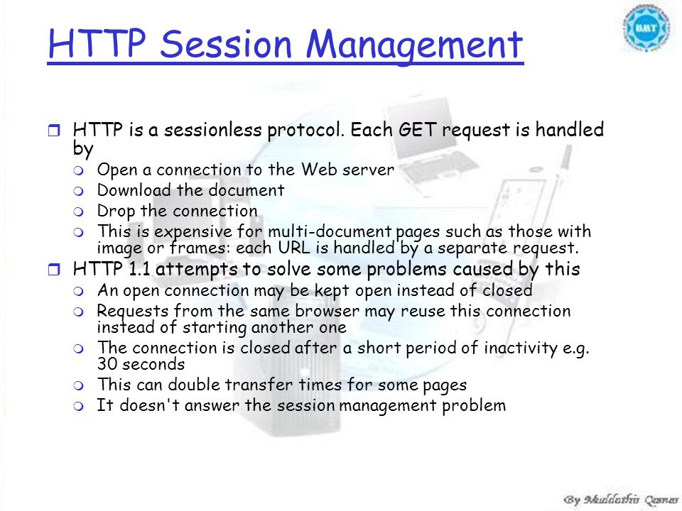 HTTP Session Management r HTTP is a sessionless protocol. Each GET request is handled by m Open a connection to the Web server m Download the document