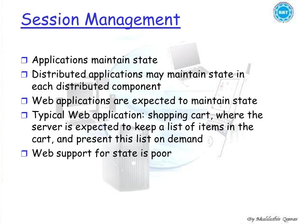 Session Management r Applications maintain state r Distributed applications may maintain state in each distributed component r Web applications are expected to maintain state r Typical Web application: shopping cart, where the server is expected to keep a list of items in the cart, and present this list on demand r Web support for state is poor