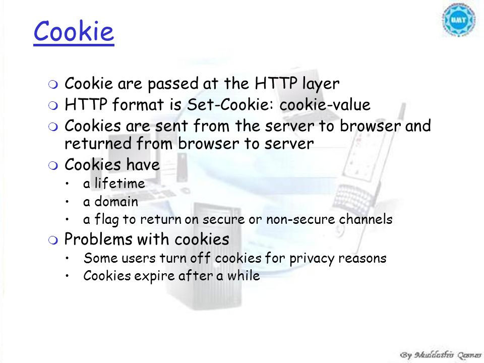 Cookie m Cookie are passed at the HTTP layer m HTTP format is Set-Cookie: cookie-value m Cookies are sent from the server to browser and returned from browser to server m Cookies have a lifetime a domain a flag to return on secure or non-secure channels m Problems with cookies Some users turn off cookies for privacy reasons Cookies expire after a while