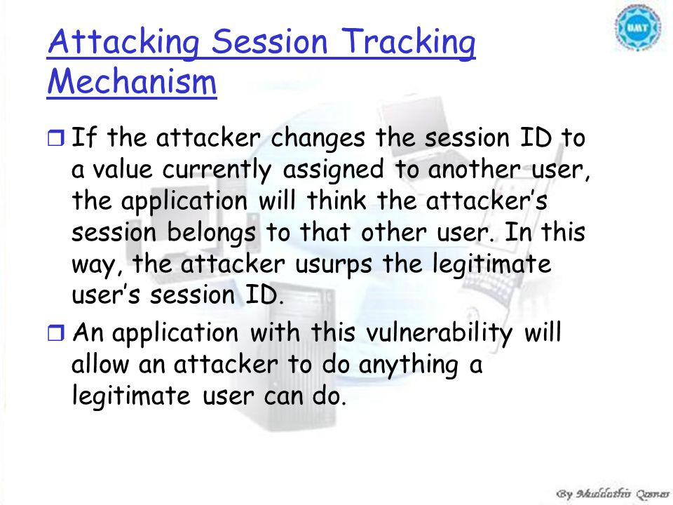 Attacking Session Tracking Mechanism r If the attacker changes the session ID to a value currently assigned to another user, the application will think the attacker's session belongs to that other user.