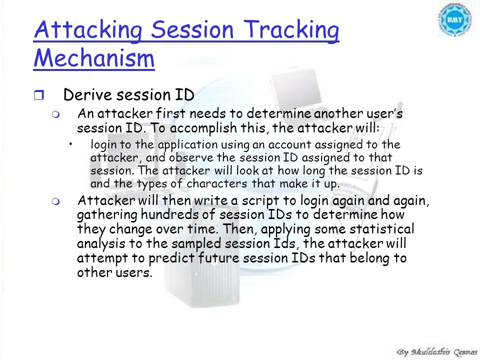 Attacking Session Tracking Mechanism r Derive session ID m An attacker first needs to determine another user's session ID. To accomplish this, the att
