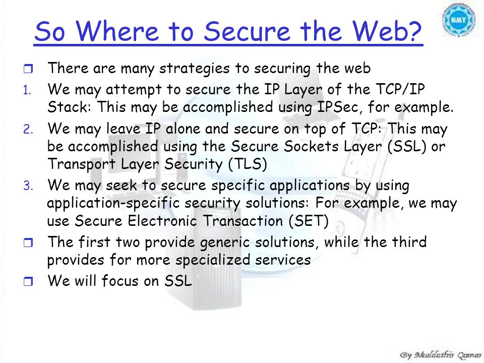 So Where to Secure the Web? r There are many strategies to securing the web 1. We may attempt to secure the IP Layer of the TCP/IP Stack: This may be