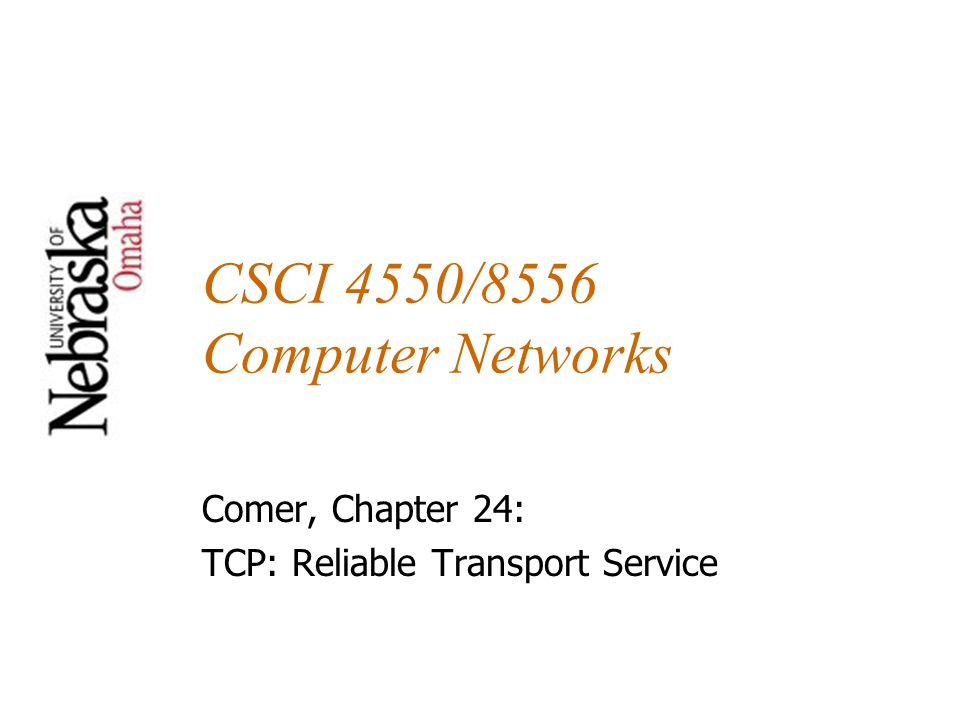 CSCI 4550/8556 Computer Networks Comer, Chapter 24: TCP: Reliable Transport Service