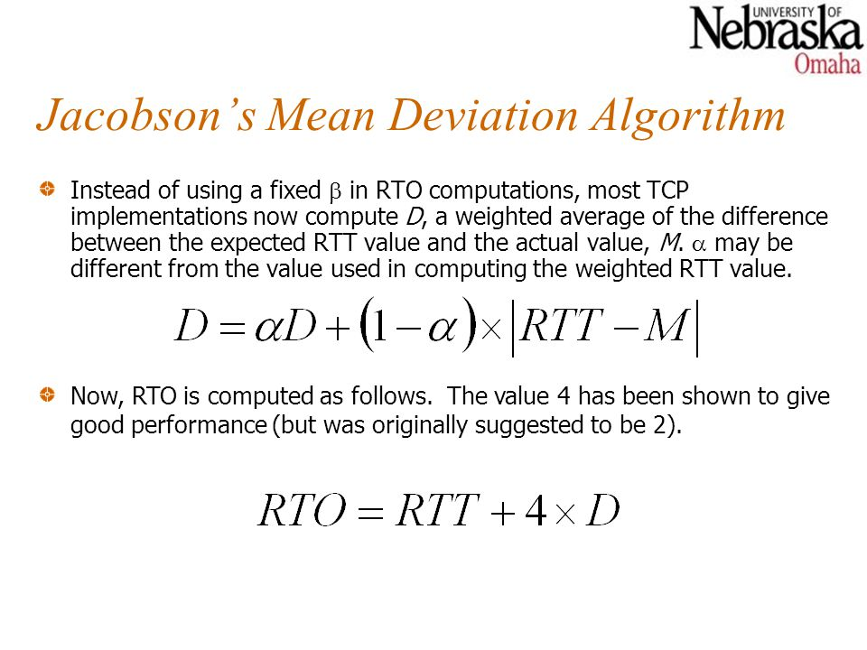 Jacobson's Mean Deviation Algorithm Instead of using a fixed  in RTO computations, most TCP implementations now compute D, a weighted average of the