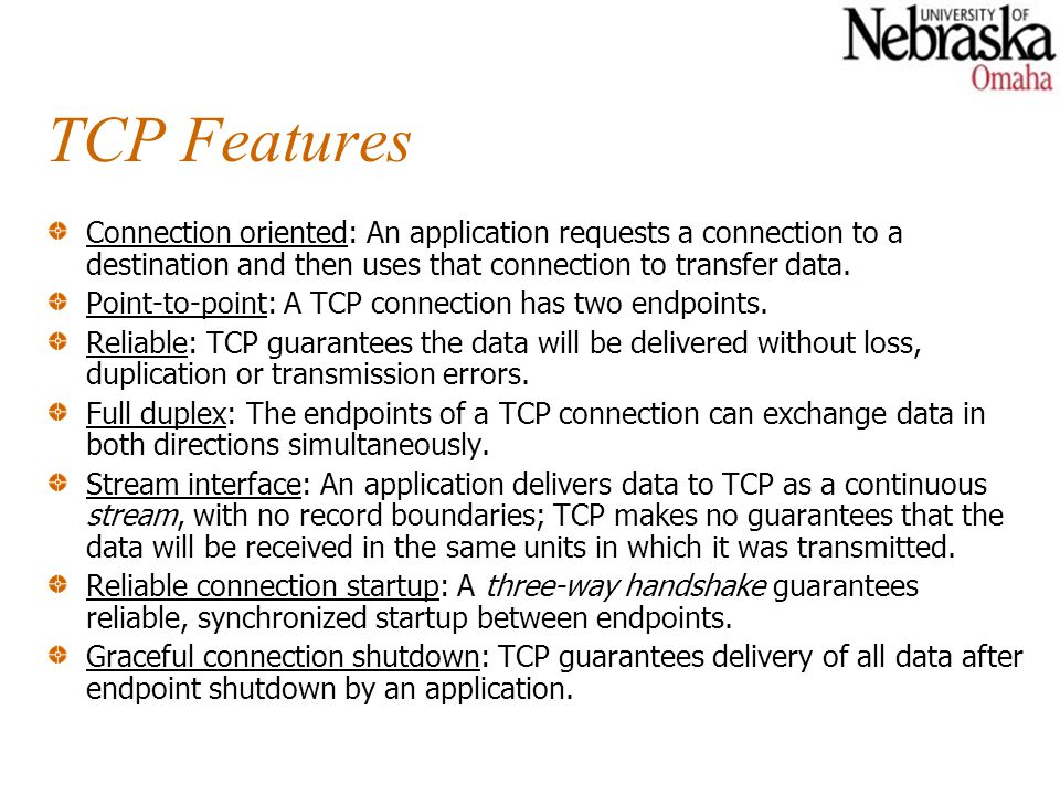 TCP Features Connection oriented: An application requests a connection to a destination and then uses that connection to transfer data. Point-to-point