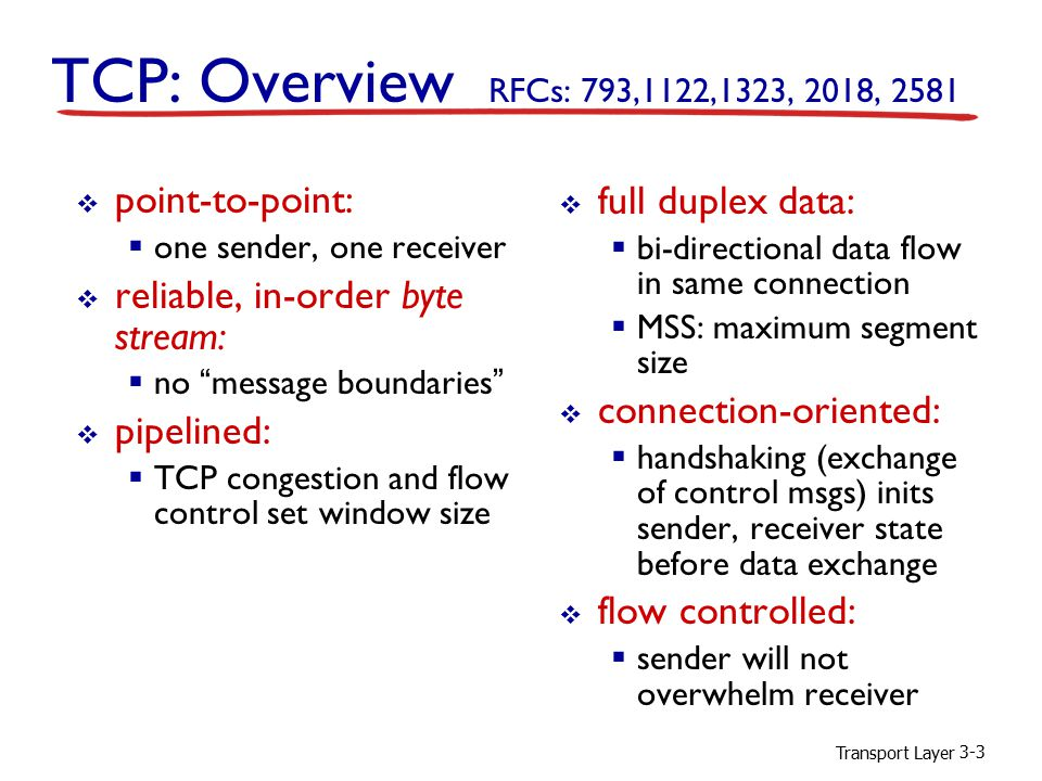 Transport Layer 3-3 TCP: Overview RFCs: 793,1122,1323, 2018, 2581  full duplex data:  bi-directional data flow in same connection  MSS: maximum segment size  connection-oriented:  handshaking (exchange of control msgs) inits sender, receiver state before data exchange  flow controlled:  sender will not overwhelm receiver  point-to-point:  one sender, one receiver  reliable, in-order byte stream:  no message boundaries  pipelined:  TCP congestion and flow control set window size