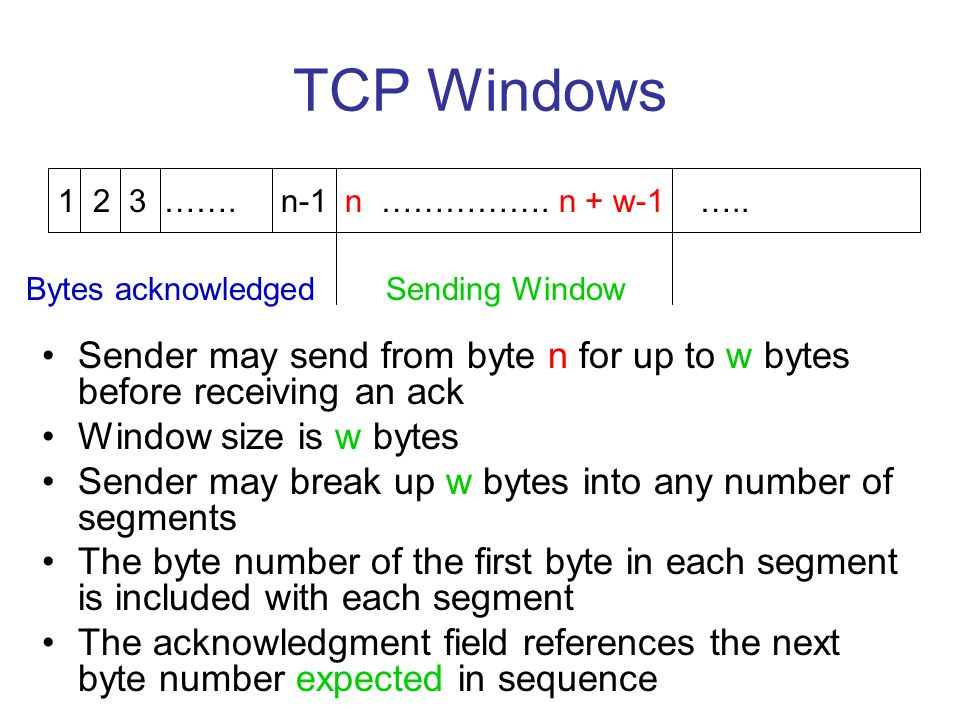 TCP Windows Sender may send from byte n for up to w bytes before receiving an ack Window size is w bytes Sender may break up w bytes into any number o