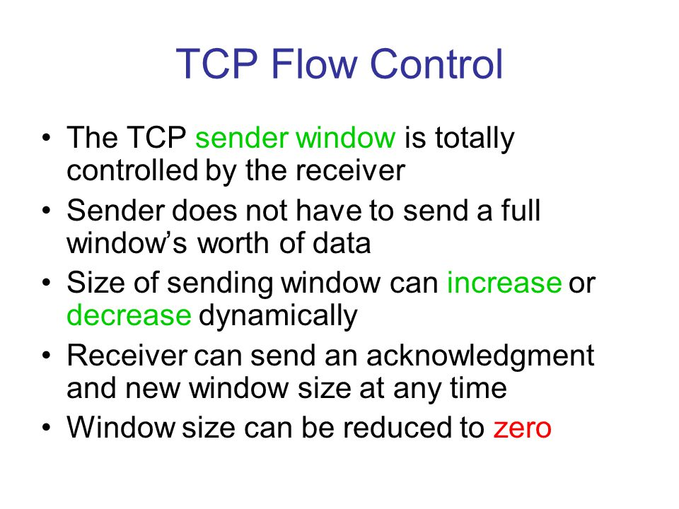 TCP Flow Control The TCP sender window is totally controlled by the receiver Sender does not have to send a full window's worth of data Size of sendin