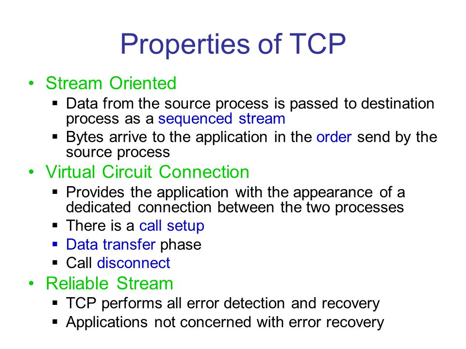 Properties of TCP Stream Oriented  Data from the source process is passed to destination process as a sequenced stream  Bytes arrive to the applicat